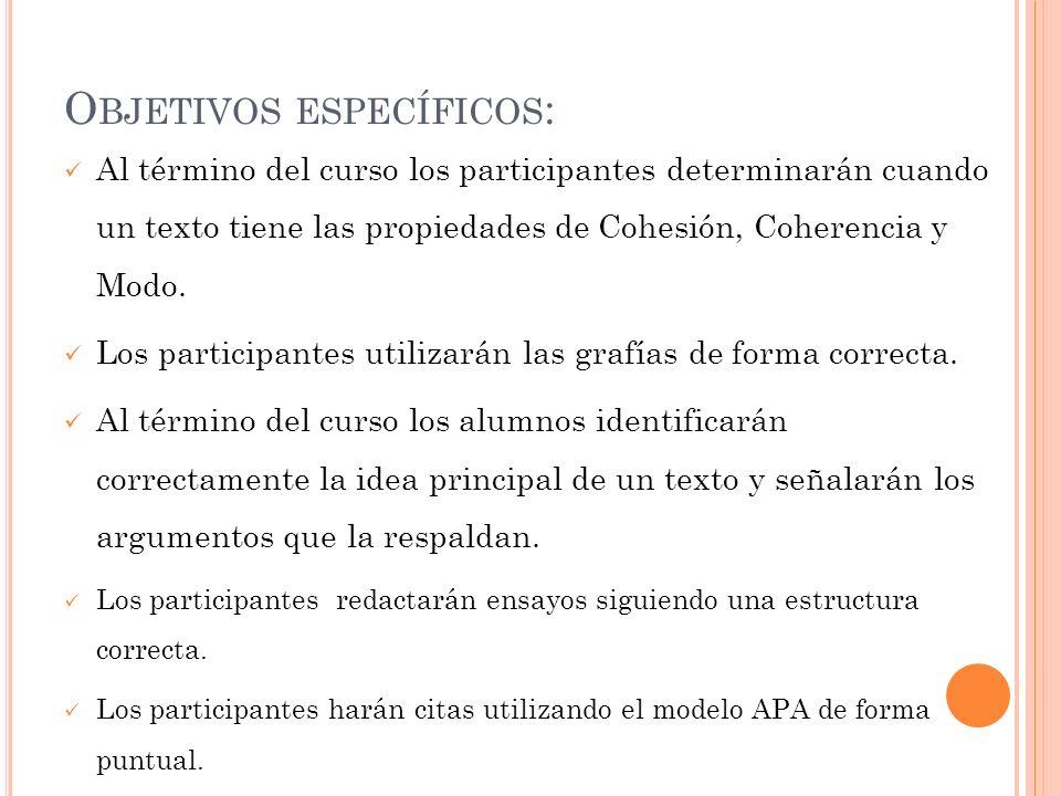 O BJETIVOS ESPECÍFICOS : Al término del curso los participantes determinarán cuando un texto tiene las propiedades de Cohesión, Coherencia y Modo. Los