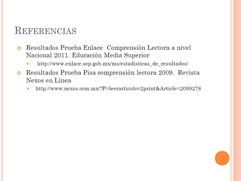 R EFERENCIAS Resultados Prueba Enlace Comprensión Lectora a nivel Nacional 2011. Educación Media Superior http://www.enlace.sep.gob.mx/ms/estadisticas