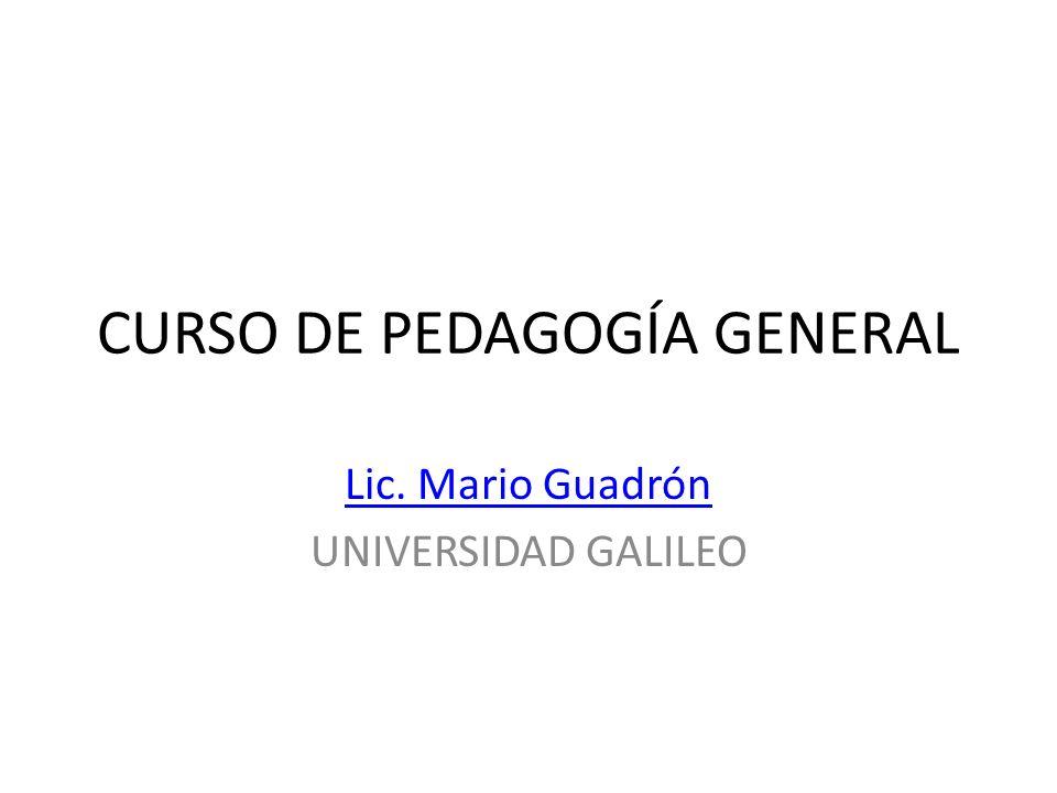 CURSO DE PEDAGOGÍA GENERAL Lic. Mario Guadrón UNIVERSIDAD GALILEO