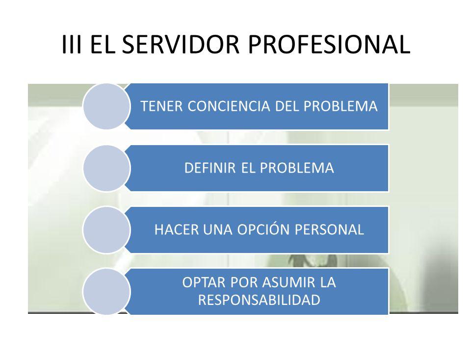 III EL SERVIDOR PROFESIONAL TENER CONCIENCIA DEL PROBLEMA DEFINIR EL PROBLEMA HACER UNA OPCIÓN PERSONAL OPTAR POR ASUMIR LA RESPONSABILIDAD