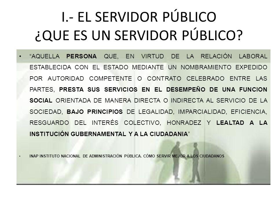 I.- EL SERVIDOR PÚBLICO ¿QUE ES UN SERVIDOR PÚBLICO.
