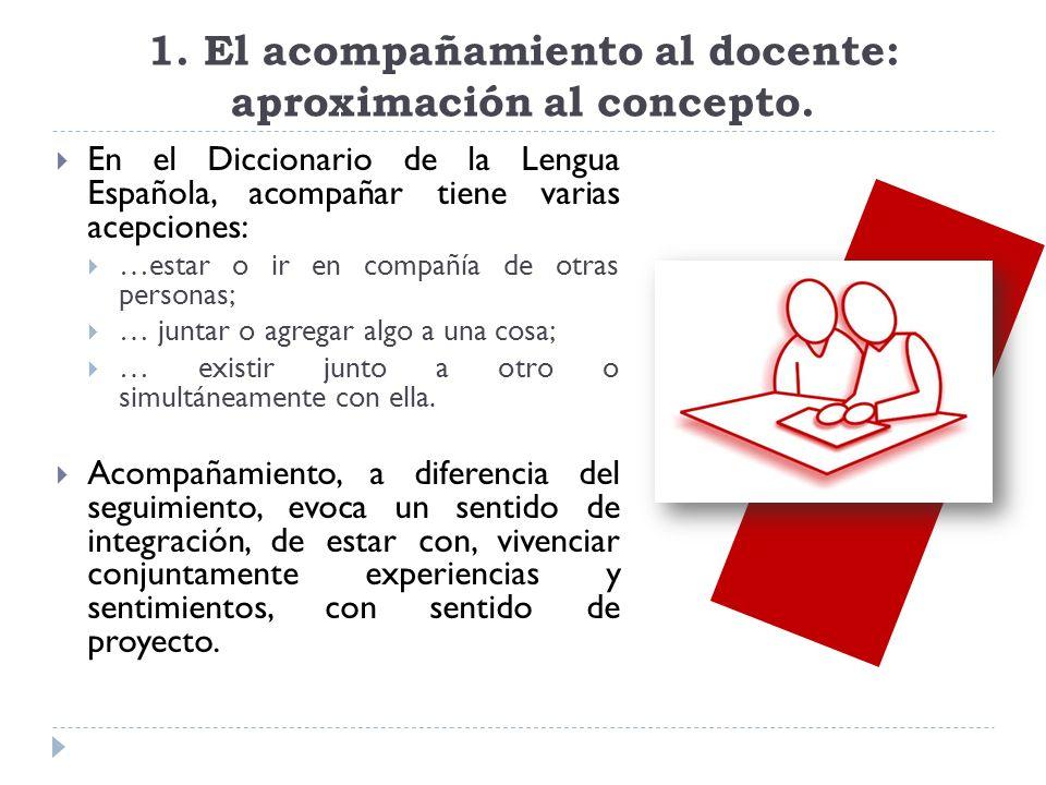 1. El acompañamiento al docente: aproximación al concepto. En el Diccionario de la Lengua Española, acompañar tiene varias acepciones: …estar o ir en