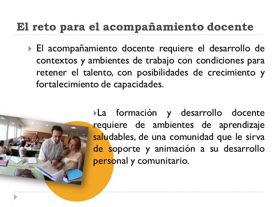 El reto para el acompañamiento docente El acompañamiento docente requiere el desarrollo de contextos y ambientes de trabajo con condiciones para reten