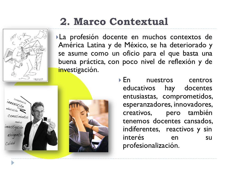2. Marco Contextual La profesión docente en muchos contextos de América Latina y de México, se ha deteriorado y se asume como un oficio para el que ba