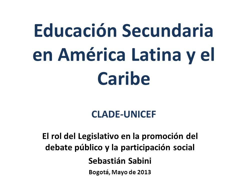 Educación Secundaria en América Latina y el Caribe CLADE-UNICEF El rol del Legislativo en la promoción del debate público y la participación social Sebastián Sabini Bogotá, Mayo de 2013