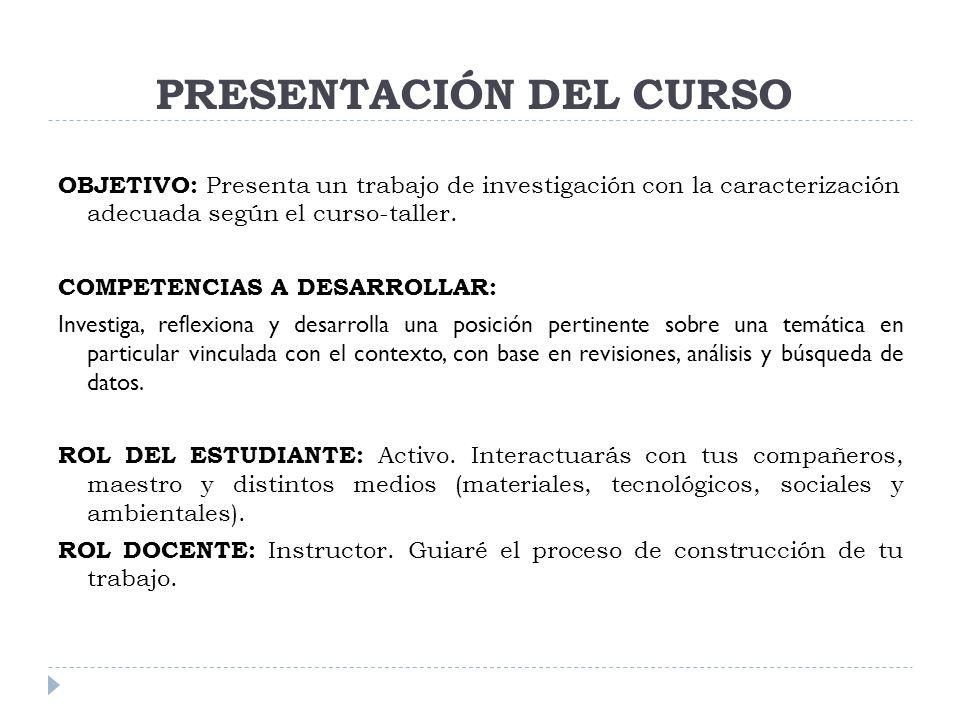 PRESENTACIÓN DEL CURSO OBJETIVO: Presenta un trabajo de investigación con la caracterización adecuada según el curso-taller. COMPETENCIAS A DESARROLLA