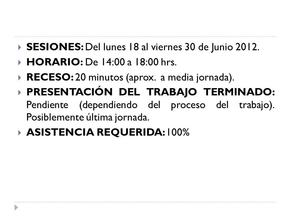 SESIONES: Del lunes 18 al viernes 30 de Junio 2012. HORARIO: De 14:00 a 18:00 hrs. RECESO: 20 minutos (aprox. a media jornada). PRESENTACIÓN DEL TRABA