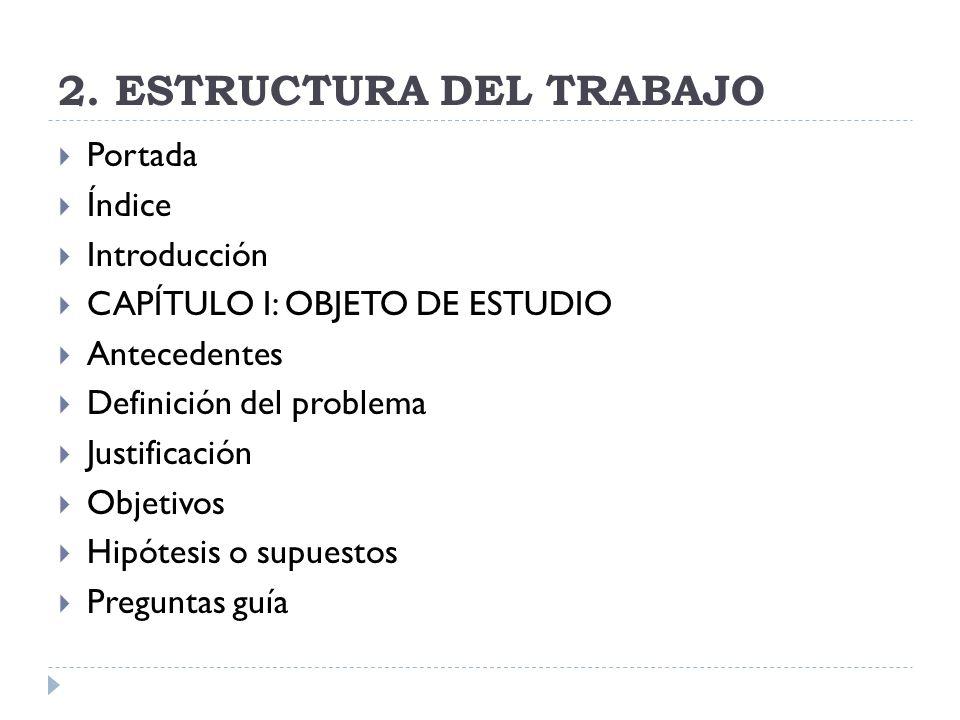 2. ESTRUCTURA DEL TRABAJO Portada Índice Introducción CAPÍTULO I: OBJETO DE ESTUDIO Antecedentes Definición del problema Justificación Objetivos Hipót