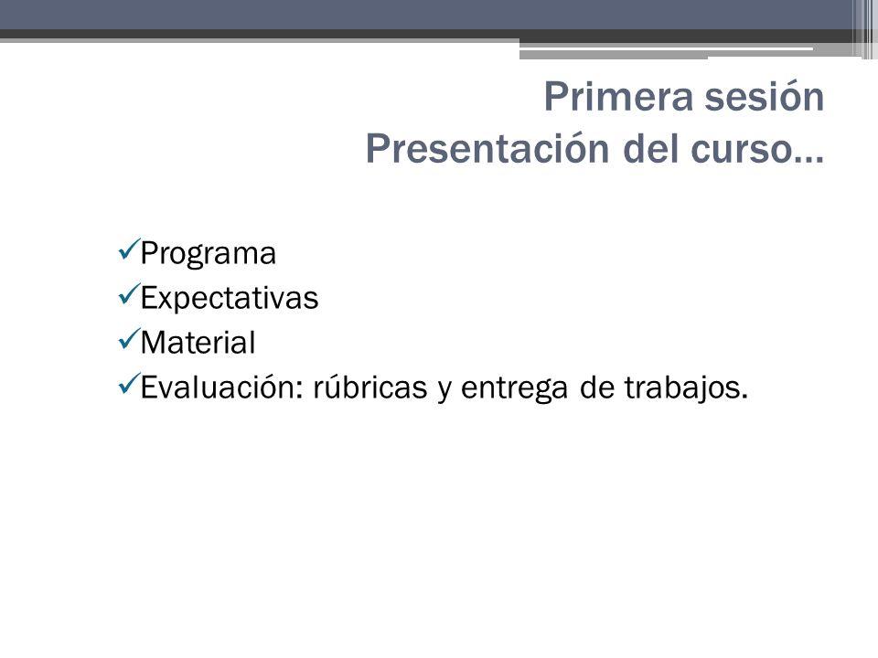 Primera sesión Presentación del curso… Programa Expectativas Material Evaluación: rúbricas y entrega de trabajos.