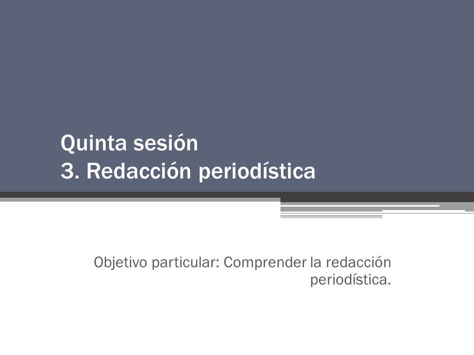 Quinta sesión 3. Redacción periodística Objetivo particular: Comprender la redacción periodística.