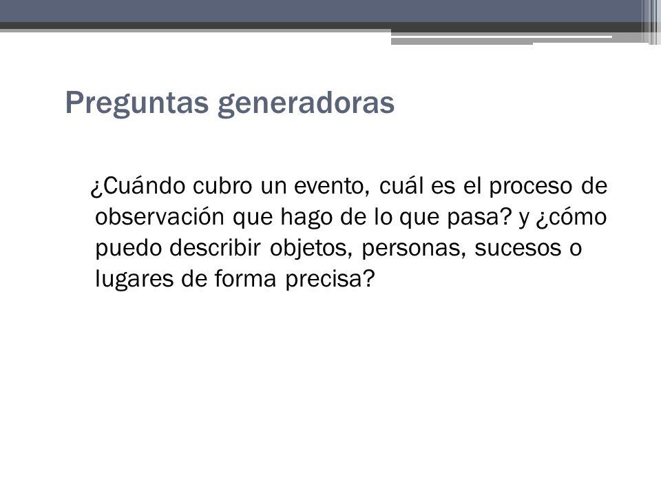 Preguntas generadoras ¿Cuándo cubro un evento, cuál es el proceso de observación que hago de lo que pasa.