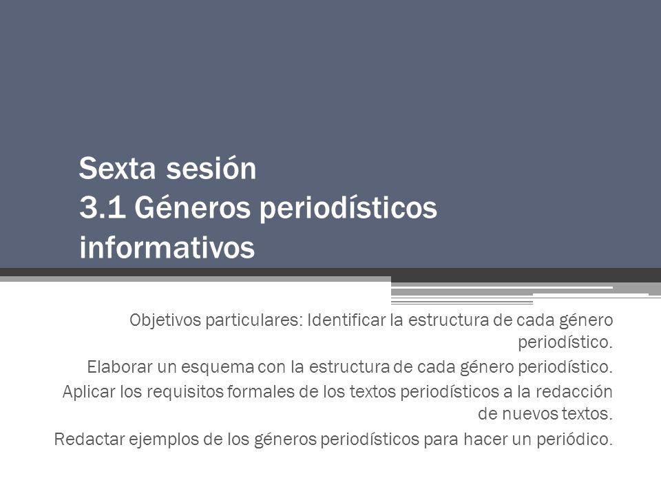 Sexta sesión 3.1 Géneros periodísticos informativos Objetivos particulares: Identificar la estructura de cada género periodístico.
