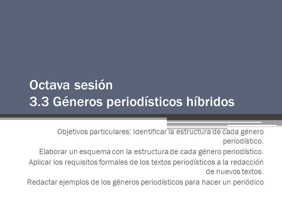 Octava sesión 3.3 Géneros periodísticos híbridos Objetivos particulares: Identificar la estructura de cada género periodístico.