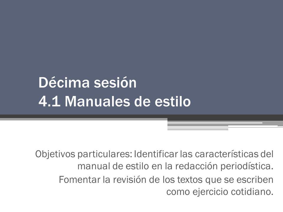 Décima sesión 4.1 Manuales de estilo Objetivos particulares: Identificar las características del manual de estilo en la redacción periodística.