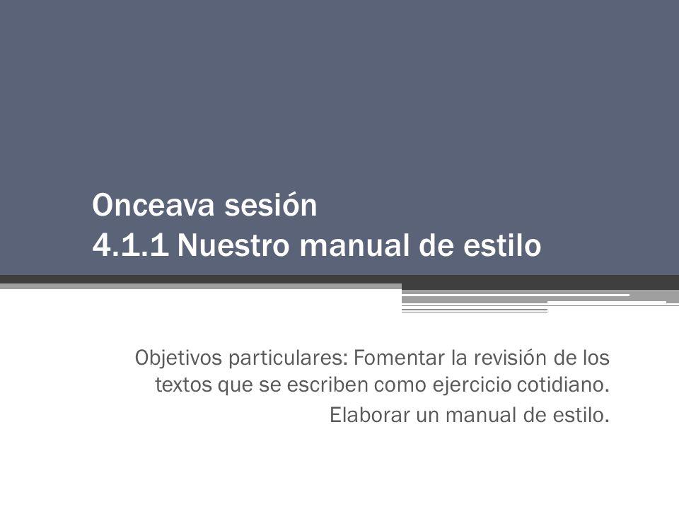 Onceava sesión 4.1.1 Nuestro manual de estilo Objetivos particulares: Fomentar la revisión de los textos que se escriben como ejercicio cotidiano.