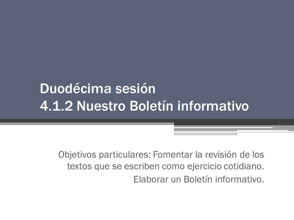 Duodécima sesión 4.1.2 Nuestro Boletín informativo Objetivos particulares: Fomentar la revisión de los textos que se escriben como ejercicio cotidiano.