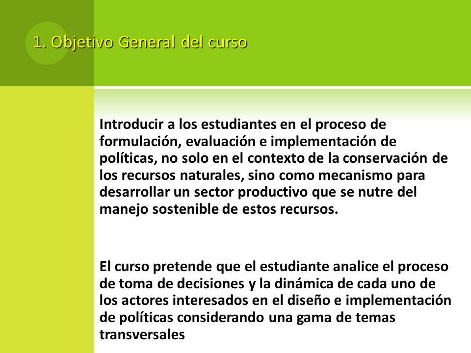 1. Objetivo General del curso Introducir a los estudiantes en el proceso de formulación, evaluación e implementación de políticas, no solo en el conte