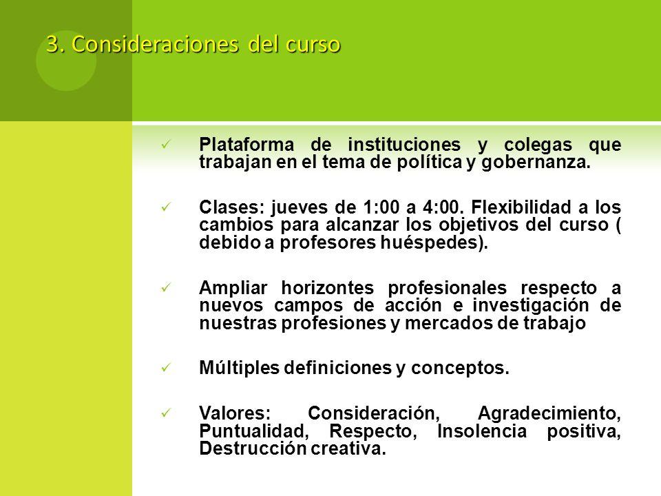 3. Consideraciones del curso Plataforma de instituciones y colegas que trabajan en el tema de política y gobernanza. Clases: jueves de 1:00 a 4:00. Fl