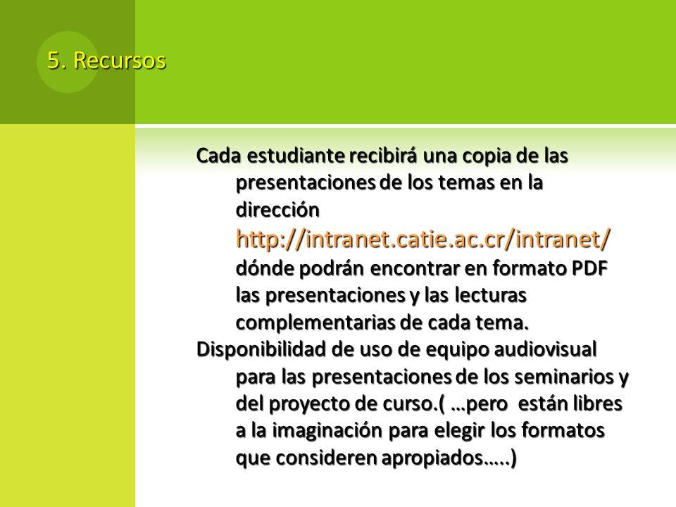 5. Recursos Cada estudiante recibirá una copia de las presentaciones de los temas en la dirección http://intranet.catie.ac.cr/intranet/ dónde podrán e