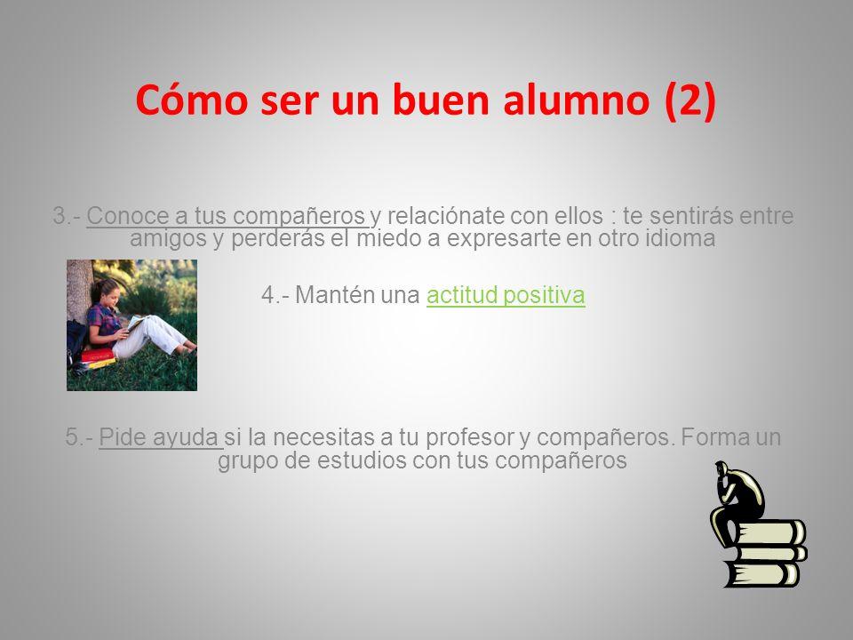Cómo ser un buen alumno (2) 3.- Conoce a tus compañeros y relaciónate con ellos : te sentirás entre amigos y perderás el miedo a expresarte en otro id