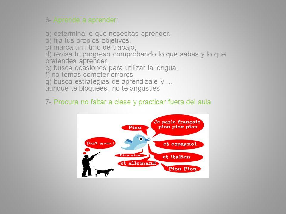 6- Aprende a aprender: a) determina lo que necesitas aprender, b) fija tus propios objetivos, c) marca un ritmo de trabajo, d) revisa tu progreso comp