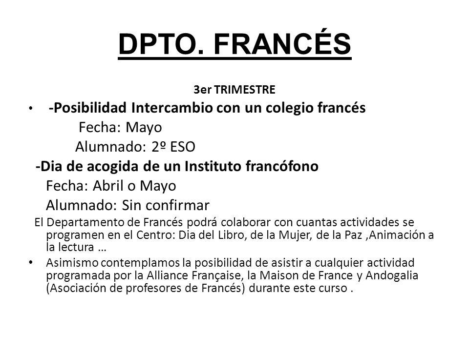 DPTO. FRANCÉS 3er TRIMESTRE -Posibilidad Intercambio con un colegio francés Fecha: Mayo Alumnado: 2º ESO -Dia de acogida de un Instituto francófono Fe