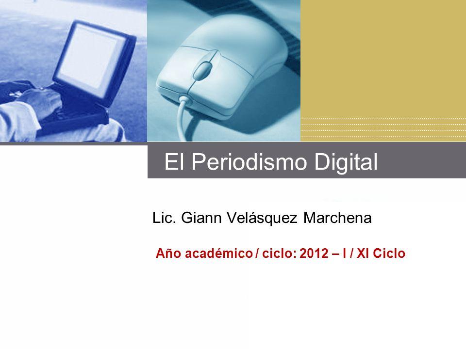 El Periodismo Digital Lic. Giann Velásquez Marchena Año académico / ciclo: 2012 – I / XI Ciclo
