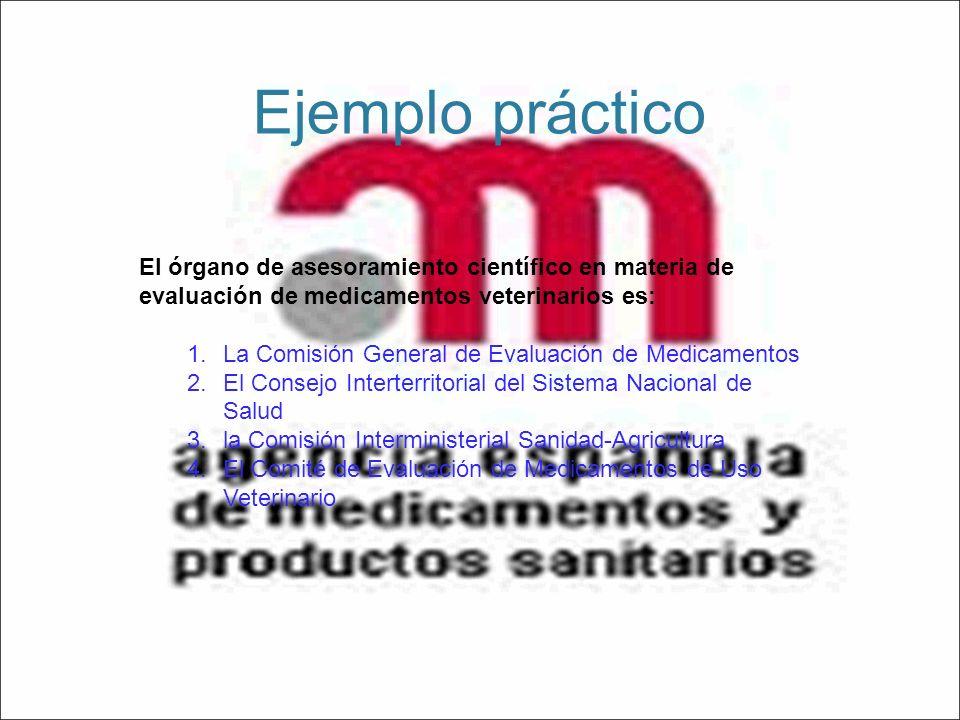 Ejemplo práctico El órgano de asesoramiento científico en materia de evaluación de medicamentos veterinarios es: 1.La Comisión General de Evaluación d