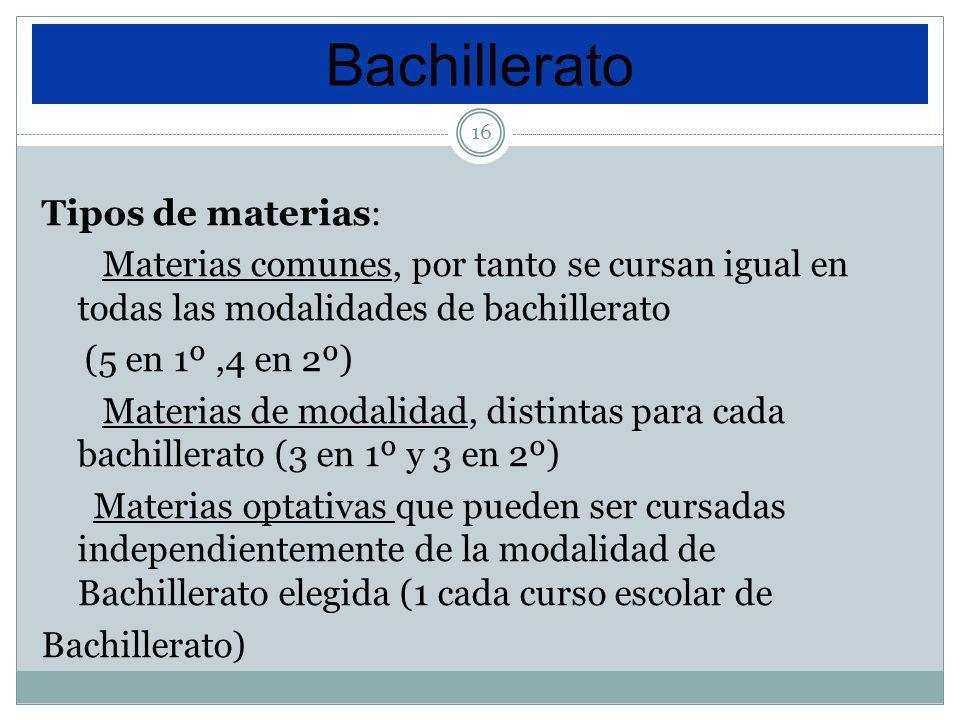 16 Tipos de materias: Materias comunes, por tanto se cursan igual en todas las modalidades de bachillerato (5 en 1º,4 en 2º) Materias de modalidad, di