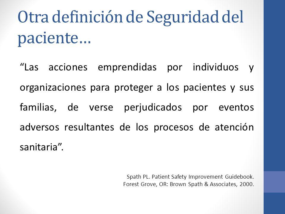 Otra definición de Seguridad del paciente… Las acciones emprendidas por individuos y organizaciones para proteger a los pacientes y sus familias, de v