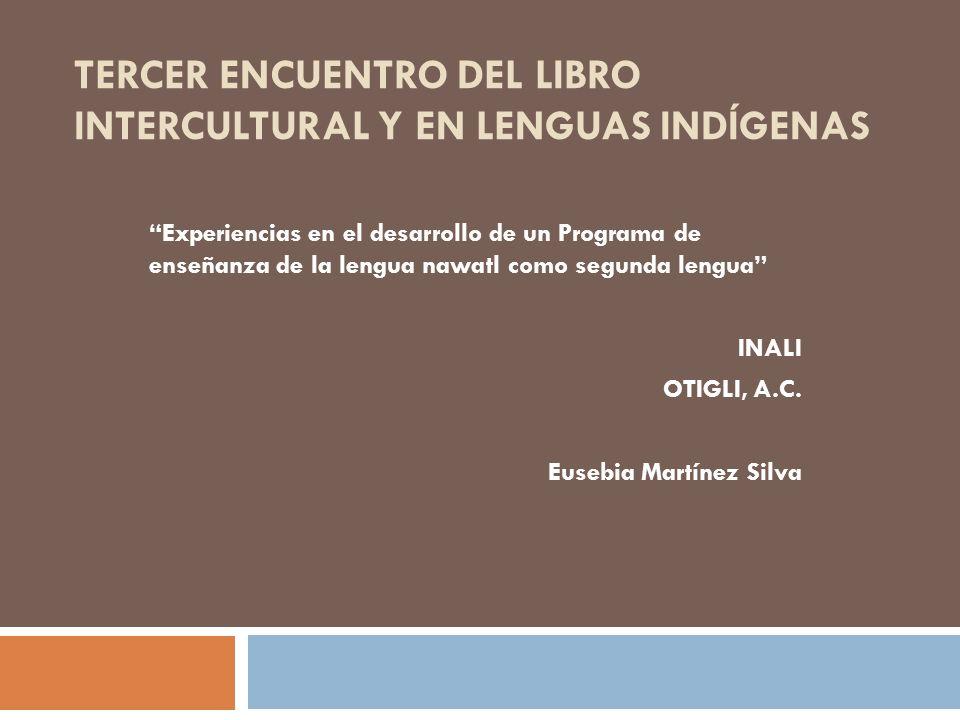 TERCER ENCUENTRO DEL LIBRO INTERCULTURAL Y EN LENGUAS INDÍGENAS Experiencias en el desarrollo de un Programa de enseñanza de la lengua nawatl como segunda lengua INALI OTIGLI, A.C.