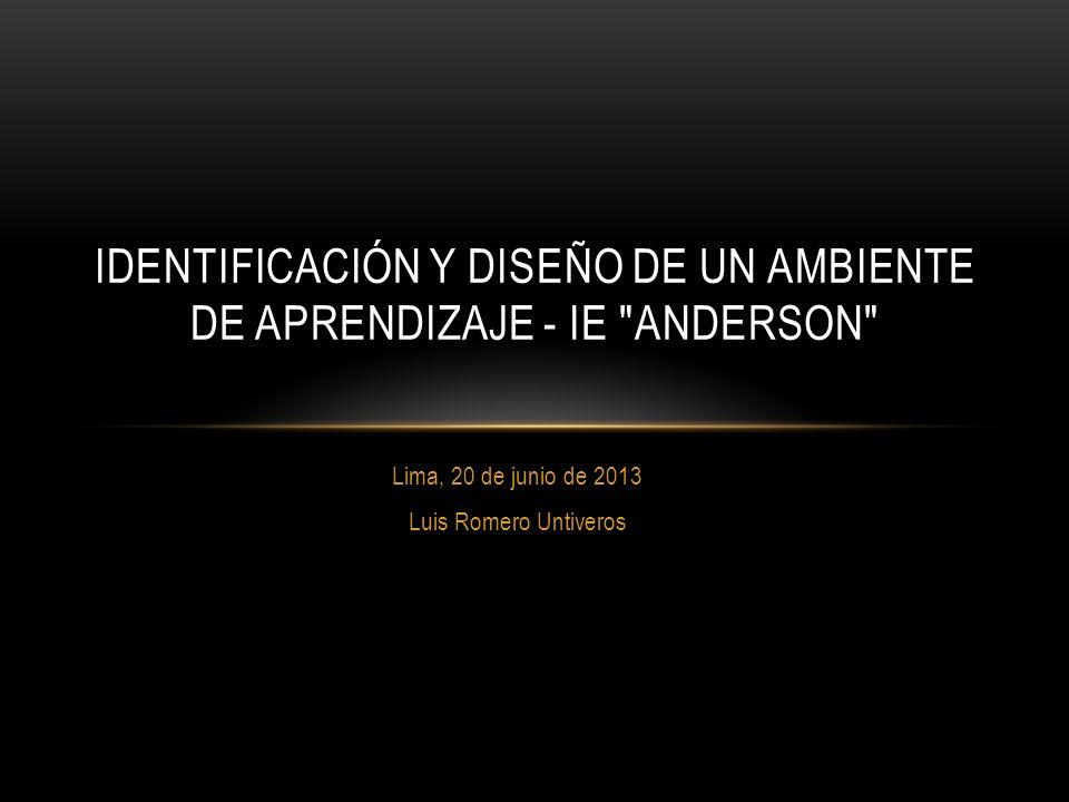 Lima, 20 de junio de 2013 Luis Romero Untiveros IDENTIFICACIÓN Y DISEÑO DE UN AMBIENTE DE APRENDIZAJE - IE