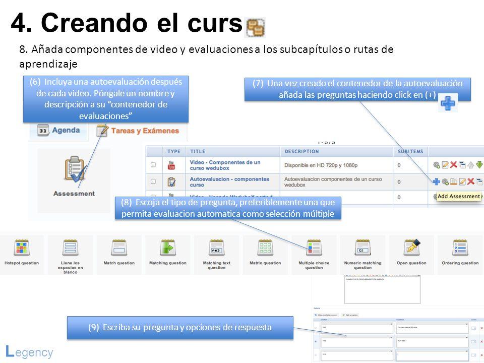 4. Creando el curso L egency 8. Añada componentes de video y evaluaciones a los subcapítulos o rutas de aprendizaje (6) Incluya una autoevaluación des