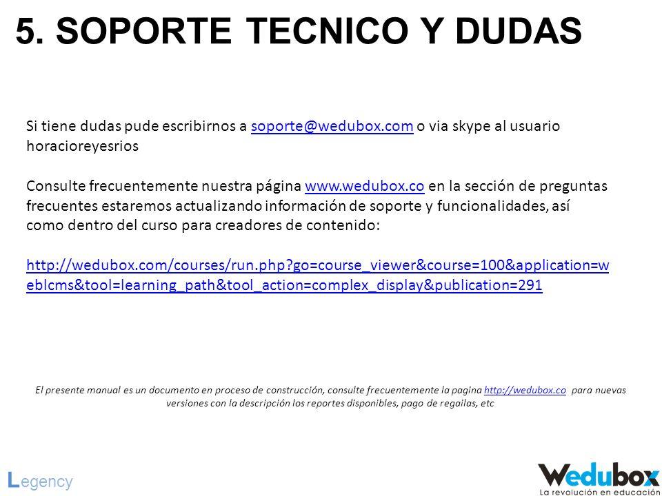 5. SOPORTE TECNICO Y DUDAS L egency Si tiene dudas pude escribirnos a soporte@wedubox.com o via skype al usuario horacioreyesriossoporte@wedubox.com C