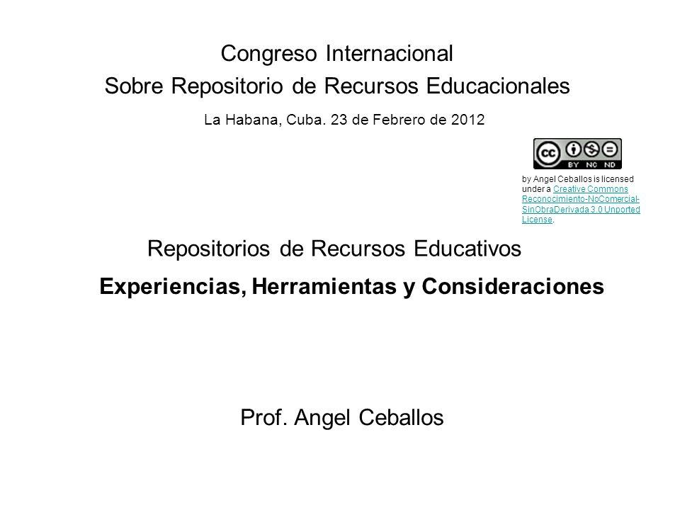 Repositorios de Recursos Educativos Prof. Angel Ceballos Congreso Internacional Sobre Repositorio de Recursos Educacionales Experiencias, Herramientas
