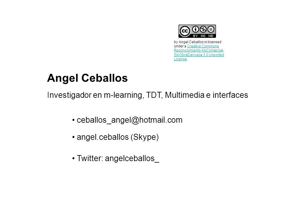 Angel Ceballos ceballos_angel@hotmail.com Twitter: angelceballos_ angel.ceballos (Skype) Investigador en m-learning, TDT, Multimedia e interfaces by A