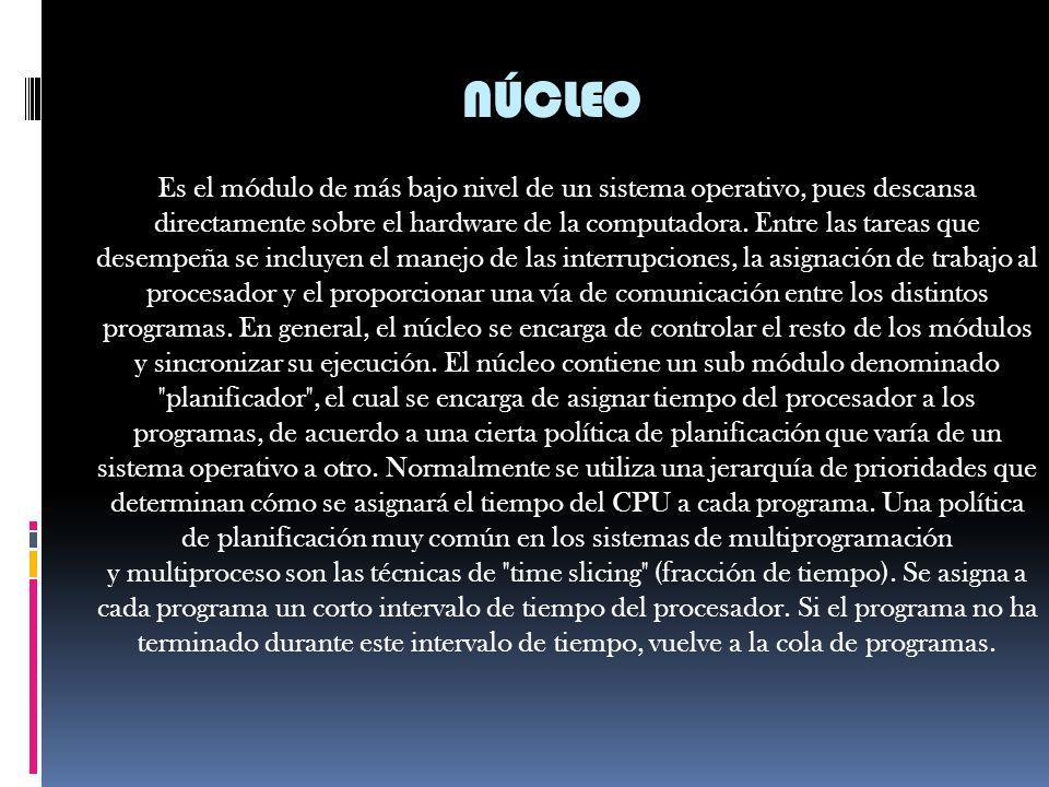 NÚCLEO Es el módulo de más bajo nivel de un sistema operativo, pues descansa directamente sobre el hardware de la computadora.