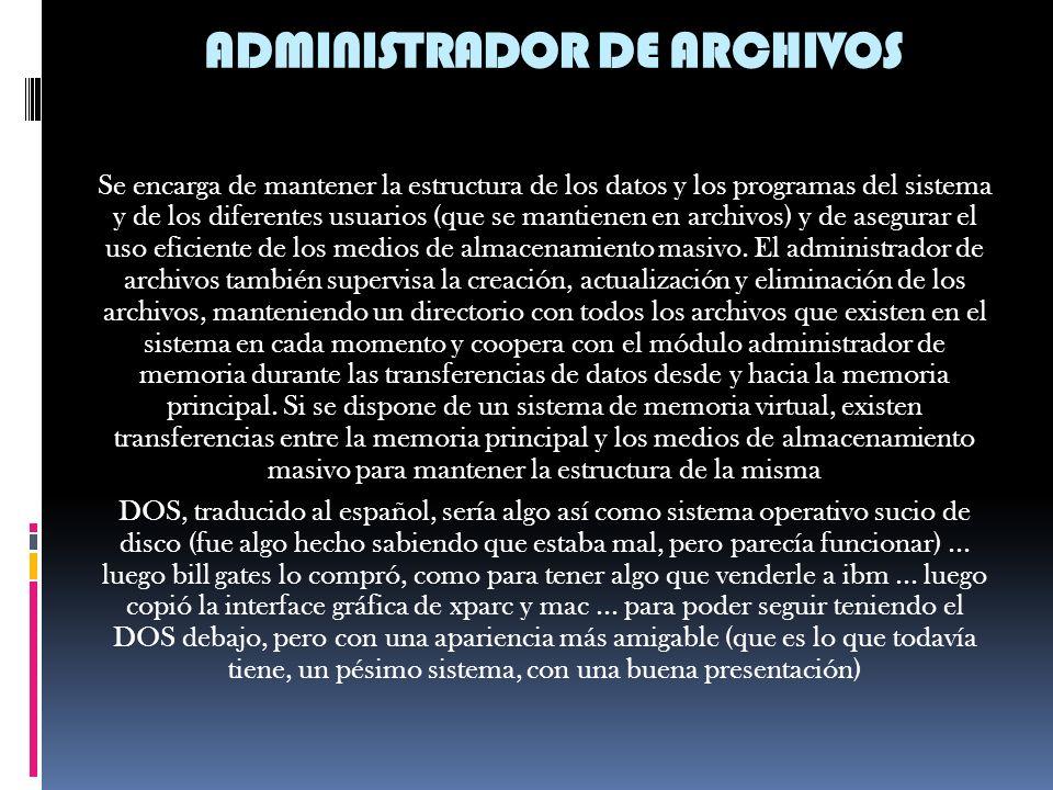 ADMINISTRADOR DE ARCHIVOS Se encarga de mantener la estructura de los datos y los programas del sistema y de los diferentes usuarios (que se mantienen en archivos) y de asegurar el uso eficiente de los medios de almacenamiento masivo.