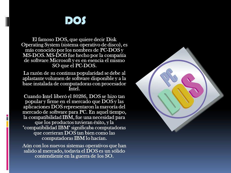 DOS El famoso DOS, que quiere decir Disk Operating System (sistema operativo de disco), es más conocido por los nombres de PC-DOS y MS-DOS.