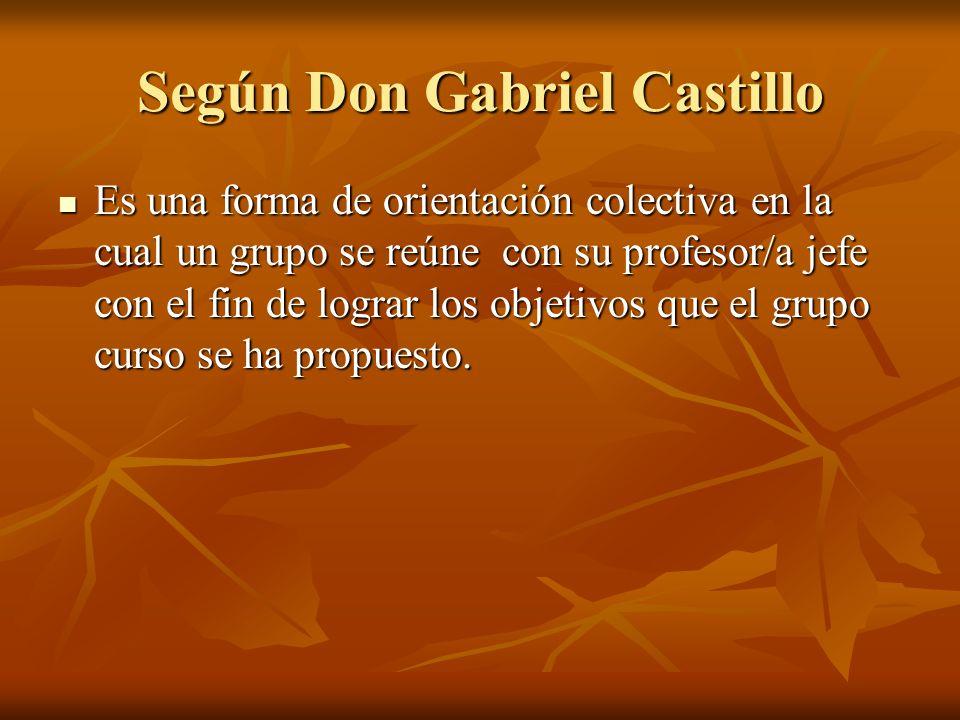 Según Don Gabriel Castillo Es una forma de orientación colectiva en la cual un grupo se reúne con su profesor/a jefe con el fin de lograr los objetivos que el grupo curso se ha propuesto.