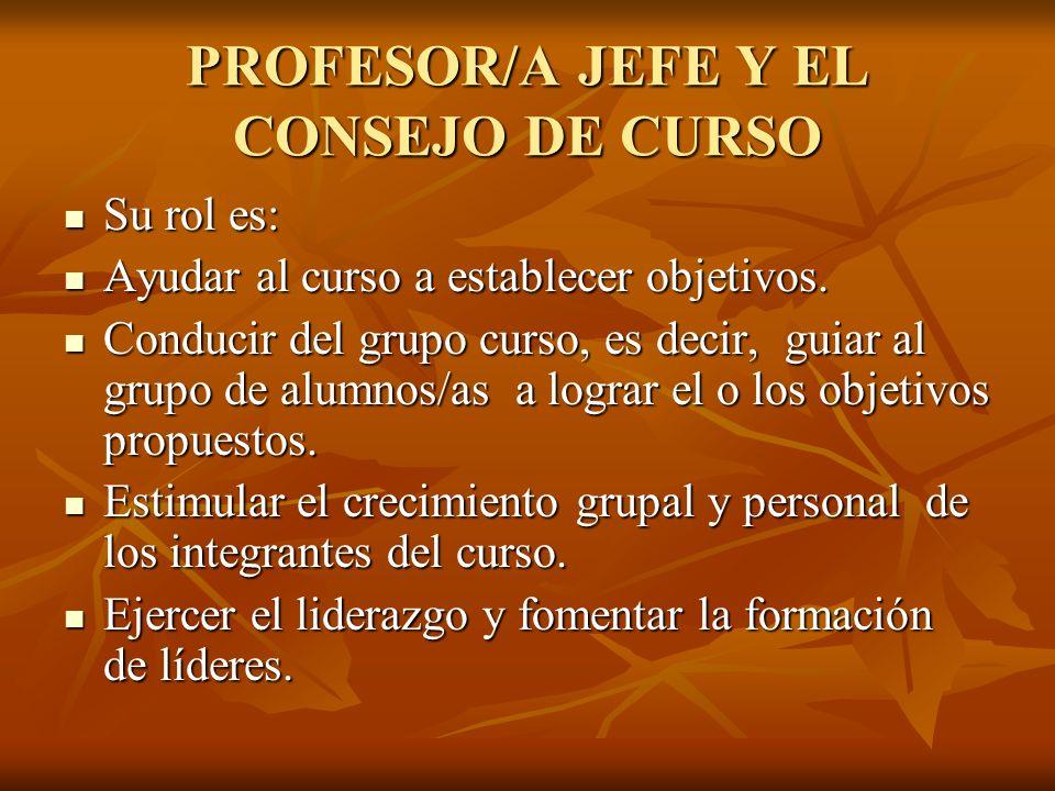 PROFESOR/A JEFE Y EL CONSEJO DE CURSO Su rol es: Su rol es: Ayudar al curso a establecer objetivos.