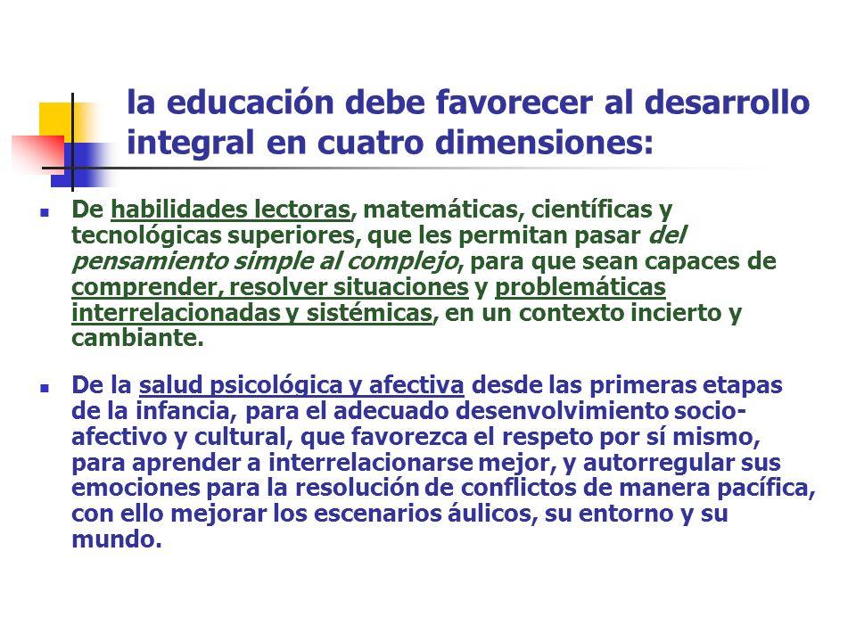 la educación debe favorecer al desarrollo integral en cuatro dimensiones: De habilidades lectoras, matemáticas, científicas y tecnológicas superiores,