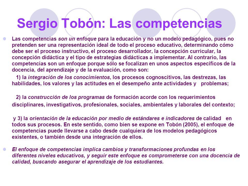 Sergio Tobón: Las competencias Las competencias son un enfoque para la educación y no un modelo pedagógico, pues no pretenden ser una representación i