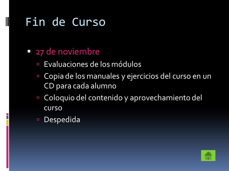 Fin de Curso 27 de noviembre Evaluaciones de los módulos Copia de los manuales y ejercicios del curso en un CD para cada alumno Coloquio del contenido