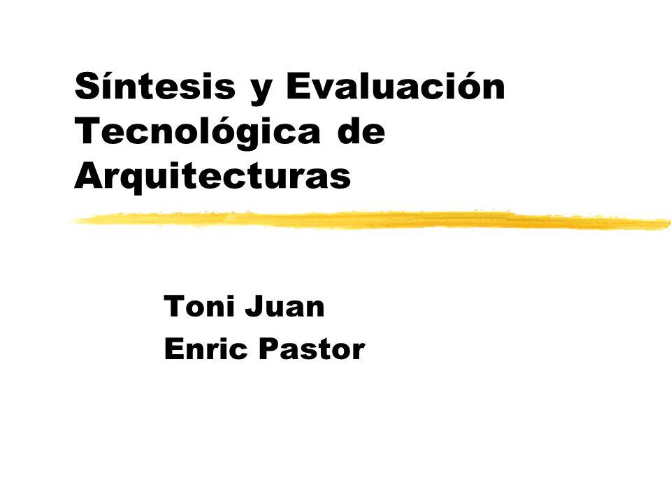 Síntesis y Evaluación Tecnológica de Arquitecturas Toni Juan Enric Pastor