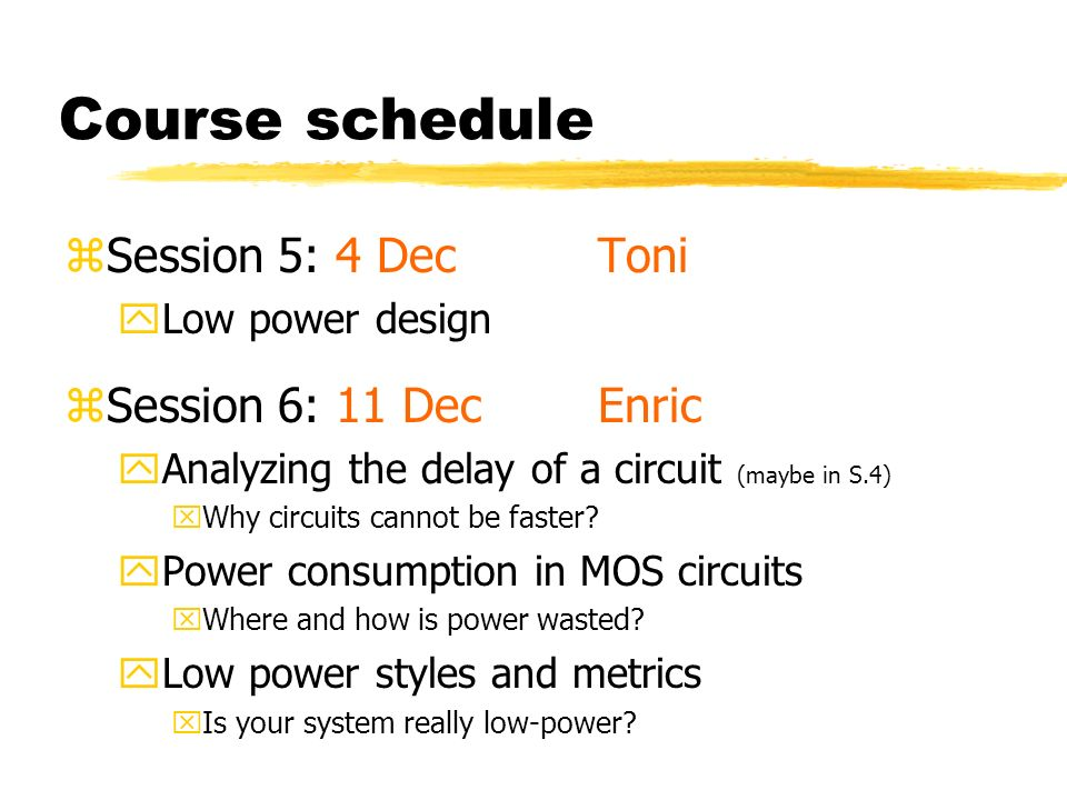 Course schedule zSession 5: 4 DecToni yLow power design zSession 6: 11 DecEnric yAnalyzing the delay of a circuit (maybe in S.4) xWhy circuits cannot be faster.