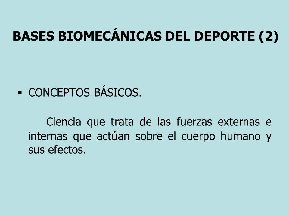 BASES BIOMECÁNICAS DEL DEPORTE (2) CONCEPTOS BÁSICOS. Ciencia que trata de las fuerzas externas e internas que actúan sobre el cuerpo humano y sus efe