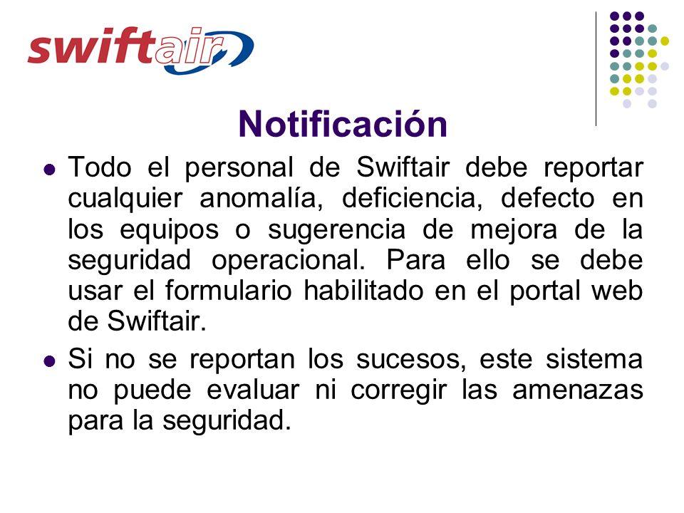 Notificación Todo el personal de Swiftair debe reportar cualquier anomalía, deficiencia, defecto en los equipos o sugerencia de mejora de la seguridad
