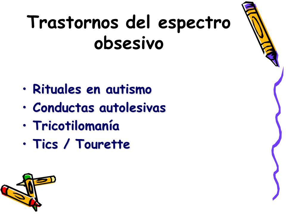 Trastornos del espectro obsesivo Rituales en autismoRituales en autismo Conductas autolesivasConductas autolesivas TricotilomaníaTricotilomanía Tics /