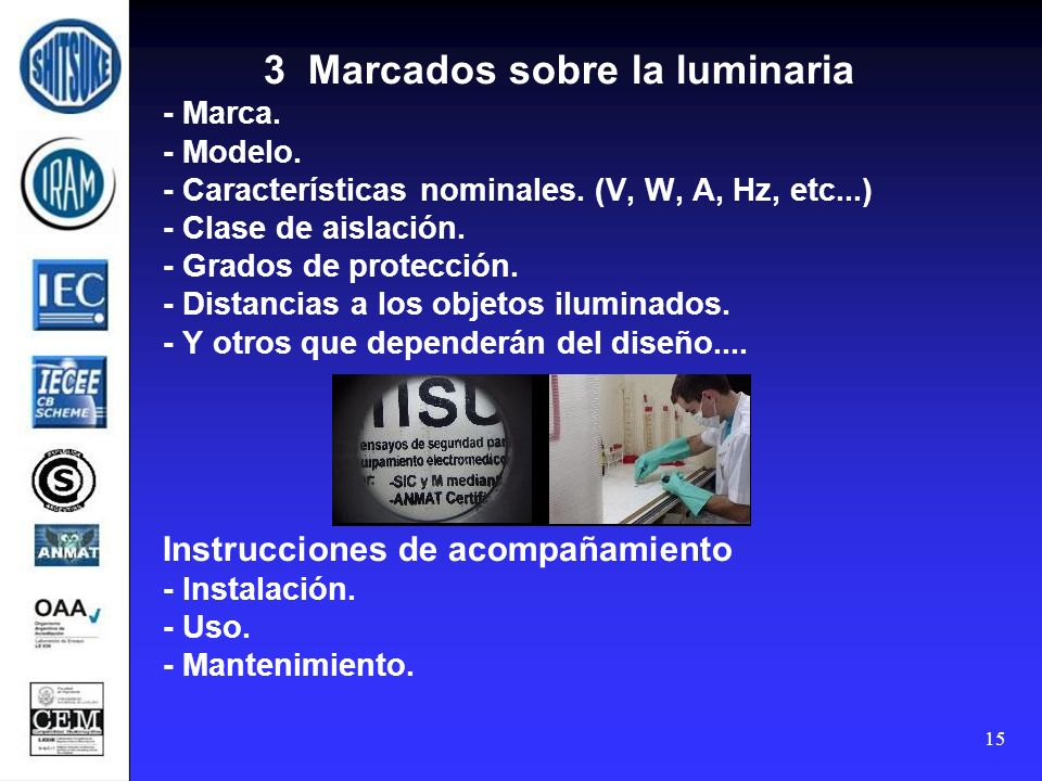 15 3 Marcados sobre la luminaria - Marca. - Modelo. - Características nominales. (V, W, A, Hz, etc...) - Clase de aislación. - Grados de protección. -